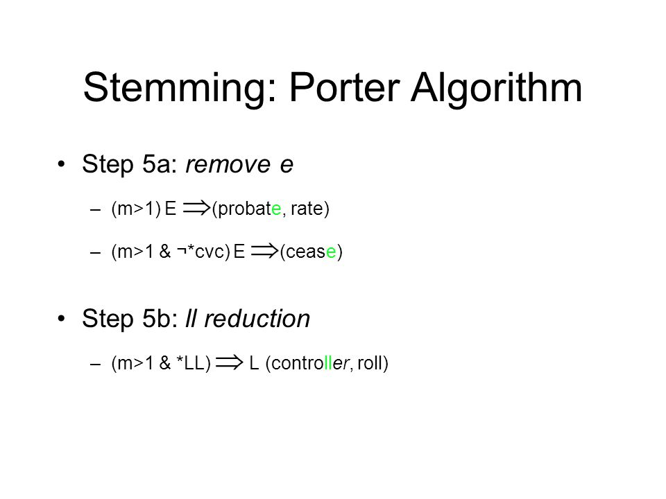 Stemming: Porter Algorithm Step 5a: remove e –(m>1) E  (probate, rate) –(m>1 & ¬*cvc) E  (cease) Step 5b: ll reduction –(m>1 & *LL)  L (controller, roll)
