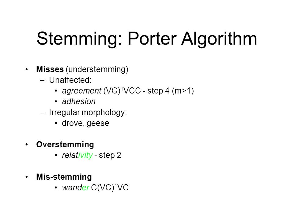 Stemming: Porter Algorithm Misses (understemming) –Unaffected: agreement (VC) 1 VCC - step 4 (m>1) adhesion –Irregular morphology: drove, geese Overstemming relativity - step 2 Mis-stemming wander C(VC) 1 VC