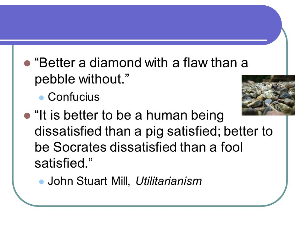 Better a diamond with a flaw than a pebble without. Confucius It is better to be a human being dissatisfied than a pig satisfied; better to be Socrates dissatisfied than a fool satisfied. John Stuart Mill, Utilitarianism