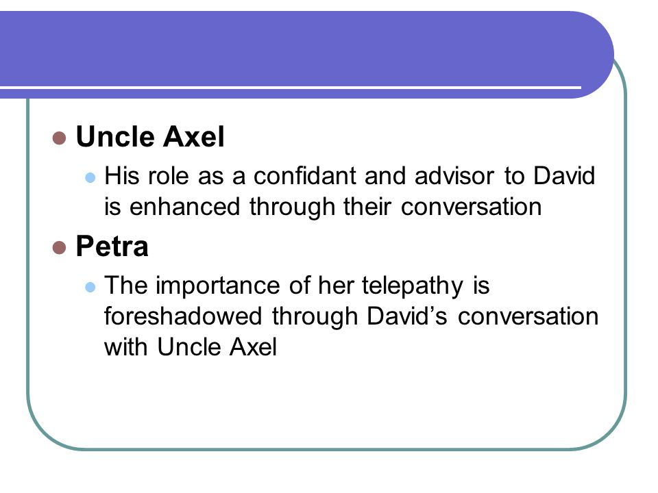 Uncle Axel His role as a confidant and advisor to David is enhanced through their conversation Petra The importance of her telepathy is foreshadowed through David's conversation with Uncle Axel