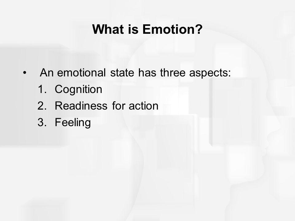 What is Emotion An emotional state has three aspects: 1.Cognition 2.Readiness for action 3.Feeling