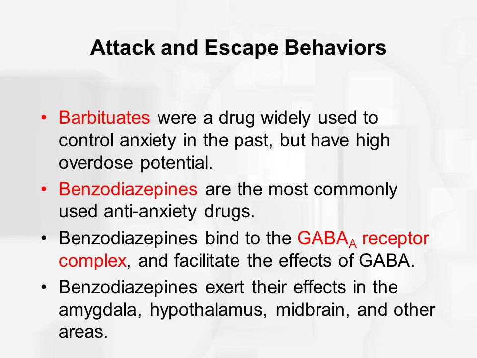 Attack and Escape Behaviors Barbituates were a drug widely used to control anxiety in the past, but have high overdose potential.