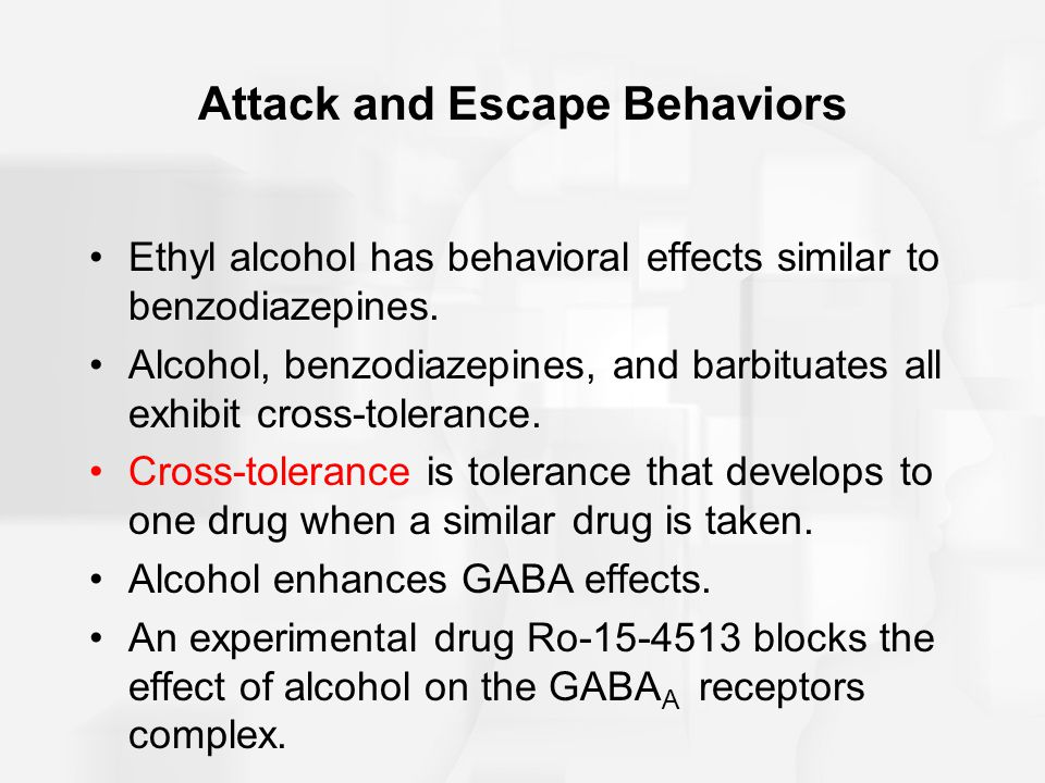 Attack and Escape Behaviors Ethyl alcohol has behavioral effects similar to benzodiazepines.