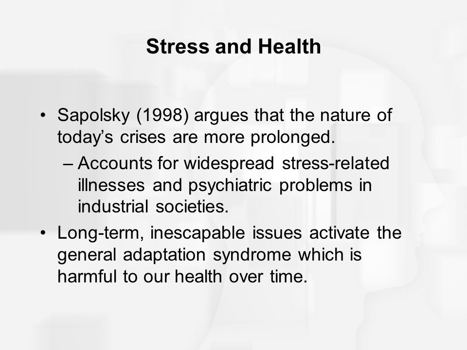 Stress and Health Sapolsky (1998) argues that the nature of today's crises are more prolonged.