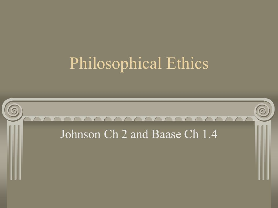 Philosophical Ethics Johnson Ch 2 and Baase Ch 1.4