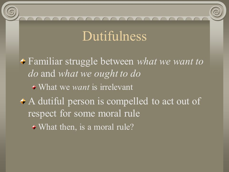 Dutifulness Familiar struggle between what we want to do and what we ought to do What we want is irrelevant A dutiful person is compelled to act out of respect for some moral rule What then, is a moral rule