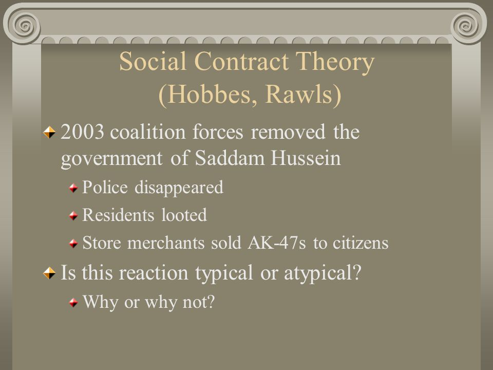 Social Contract Theory (Hobbes, Rawls) 2003 coalition forces removed the government of Saddam Hussein Police disappeared Residents looted Store merchants sold AK-47s to citizens Is this reaction typical or atypical.