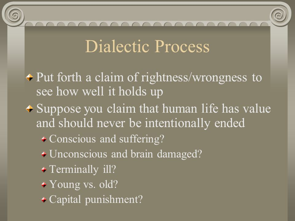 Dialectic Process Put forth a claim of rightness/wrongness to see how well it holds up Suppose you claim that human life has value and should never be intentionally ended Conscious and suffering.