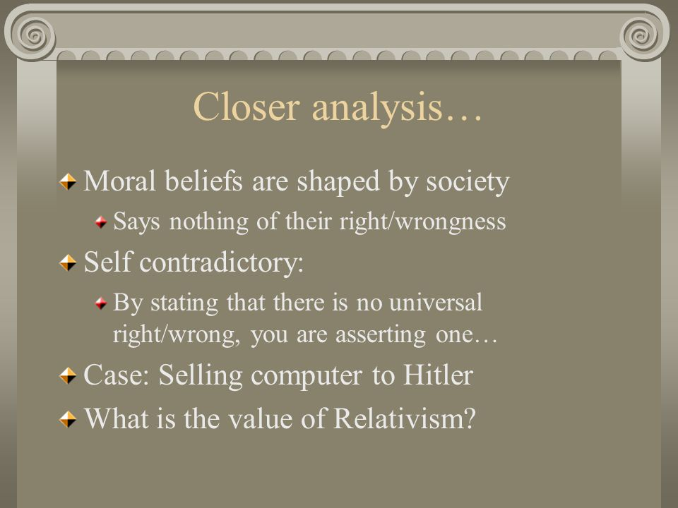 Closer analysis… Moral beliefs are shaped by society Says nothing of their right/wrongness Self contradictory: By stating that there is no universal right/wrong, you are asserting one… Case: Selling computer to Hitler What is the value of Relativism