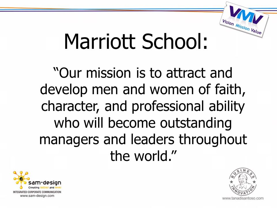 Marriott School: Our mission is to attract and develop men and women of faith, character, and professional ability who will become outstanding managers and leaders throughout the world.