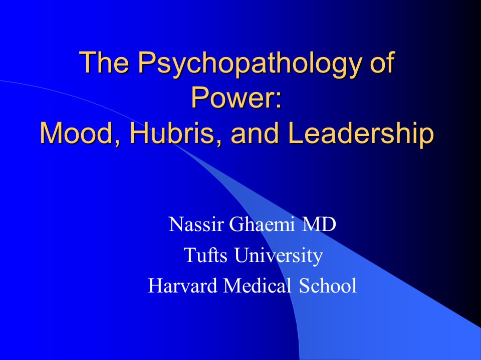 The Psychopathology of Power: Mood, Hubris, and Leadership Nassir Ghaemi MD Tufts University Harvard Medical School