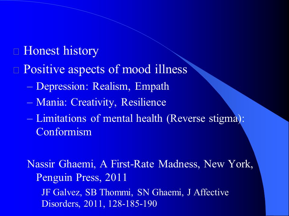 l Honest history l Positive aspects of mood illness –Depression: Realism, Empath –Mania: Creativity, Resilience –Limitations of mental health (Reverse stigma): Conformism Nassir Ghaemi, A First-Rate Madness, New York, Penguin Press, 2011 JF Galvez, SB Thommi, SN Ghaemi, J Affective Disorders, 2011, 128-185-190