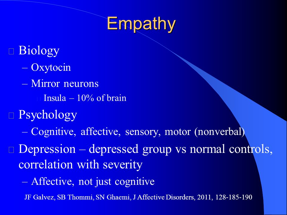 Empathy l Biology –Oxytocin –Mirror neurons l Insula – 10% of brain l Psychology –Cognitive, affective, sensory, motor (nonverbal) l Depression – depressed group vs normal controls, correlation with severity –Affective, not just cognitive JF Galvez, SB Thommi, SN Ghaemi, J Affective Disorders, 2011, 128-185-190