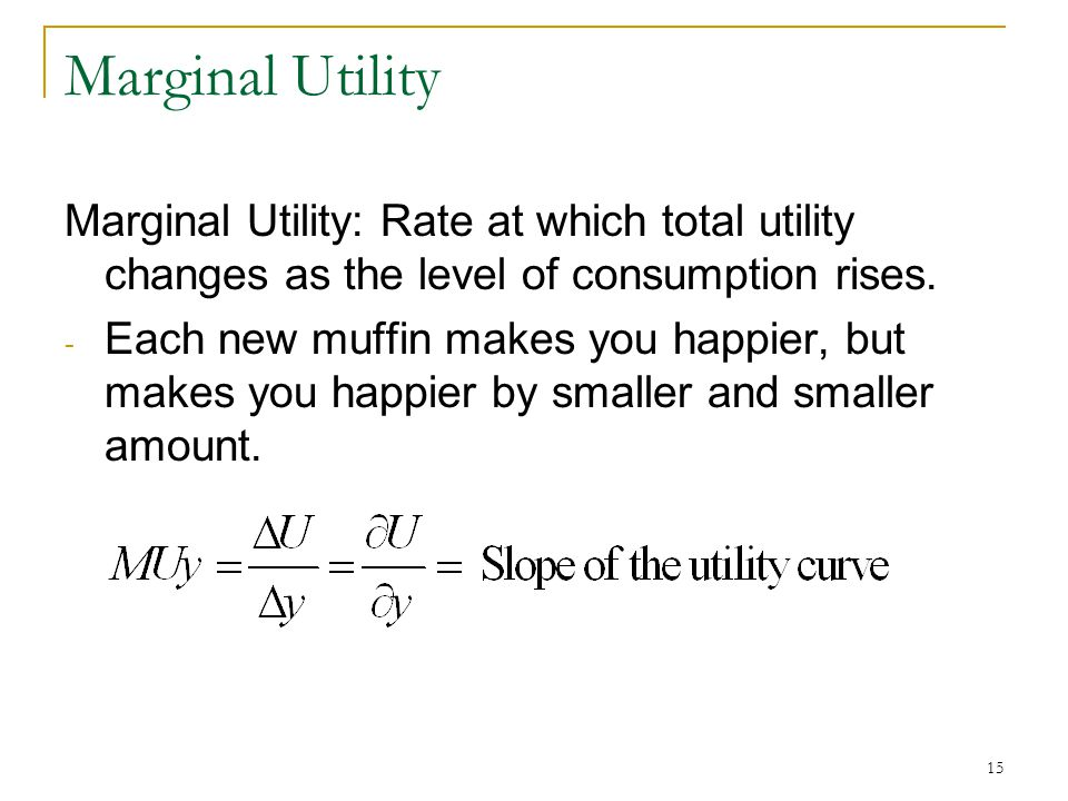 16 The marginal utility:of a good, x, is the additional utility that the consumer gets from consuming a little more of x when the consumption of all the other goods in the consumer's basket remain constant.