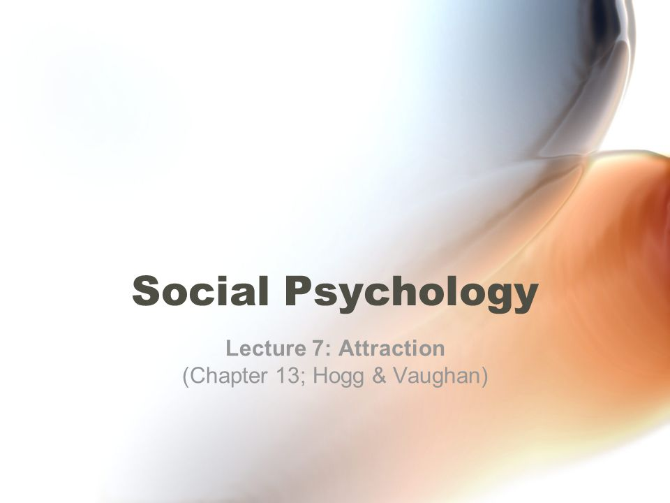Social Psychology Lecture 7: Attraction (Chapter 13; Hogg & Vaughan)
