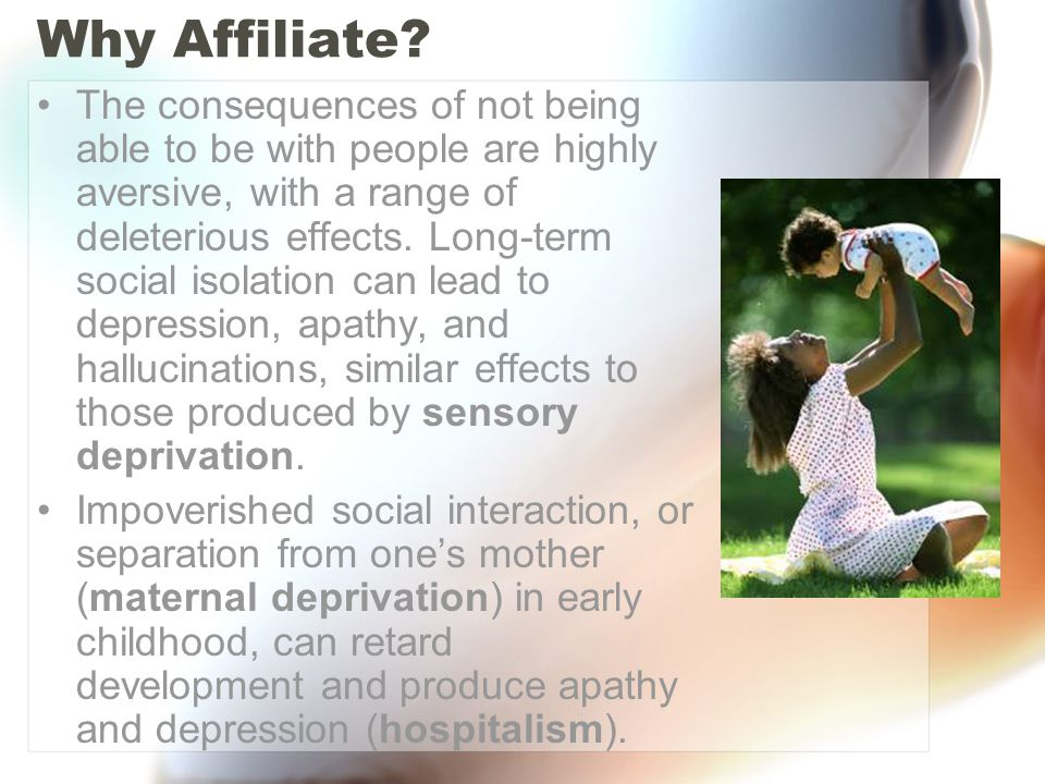 Why Affiliate? The consequences of not being able to be with people are highly aversive, with a range of deleterious effects. Long-term social isolati