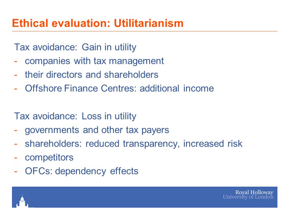 Ethical evaluation: Utilitarianism Tax avoidance: Gain in utility -companies with tax management -their directors and shareholders -Offshore Finance Centres: additional income Tax avoidance: Loss in utility -governments and other tax payers -shareholders: reduced transparency, increased risk -competitors -OFCs: dependency effects