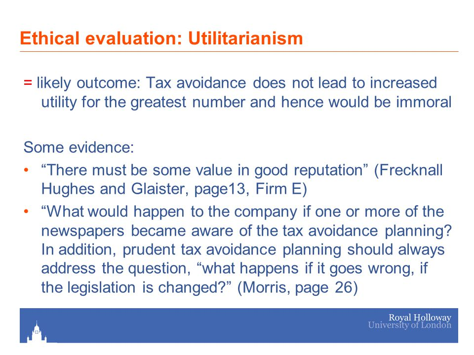 Ethical evaluation: Utilitarianism = likely outcome: Tax avoidance does not lead to increased utility for the greatest number and hence would be immoral Some evidence: There must be some value in good reputation (Frecknall Hughes and Glaister, page13, Firm E) What would happen to the company if one or more of the newspapers became aware of the tax avoidance planning.