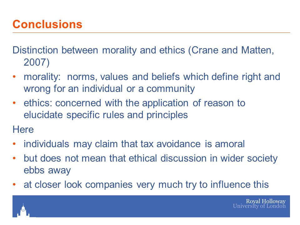 Conclusions Distinction between morality and ethics (Crane and Matten, 2007) morality: norms, values and beliefs which define right and wrong for an individual or a community ethics: concerned with the application of reason to elucidate specific rules and principles Here individuals may claim that tax avoidance is amoral but does not mean that ethical discussion in wider society ebbs away at closer look companies very much try to influence this