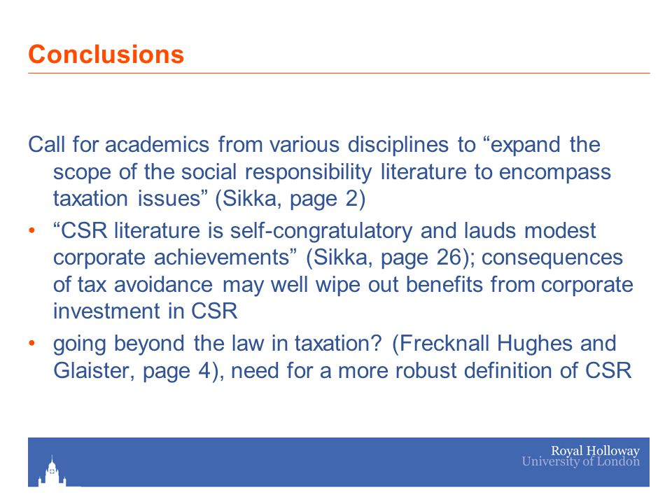 Conclusions Call for academics from various disciplines to expand the scope of the social responsibility literature to encompass taxation issues (Sikka, page 2) CSR literature is self-congratulatory and lauds modest corporate achievements (Sikka, page 26); consequences of tax avoidance may well wipe out benefits from corporate investment in CSR going beyond the law in taxation.
