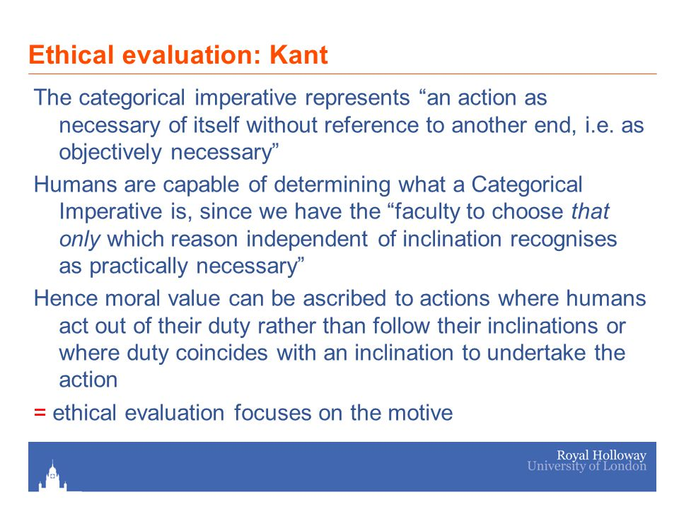 Ethical evaluation: Kant The categorical imperative represents an action as necessary of itself without reference to another end, i.e.