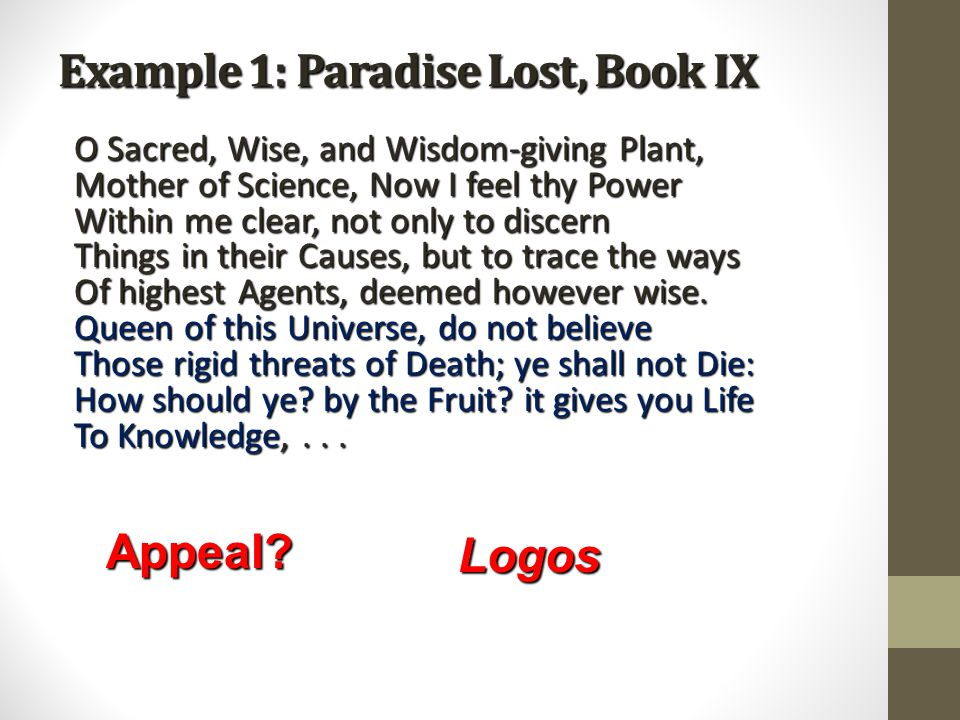 Example 1: Paradise Lost, Book IX O Sacred, Wise, and Wisdom-giving Plant, Mother of Science, Now I feel thy Power Within me clear, not only to discern Things in their Causes, but to trace the ways Of highest Agents, deemed however wise.