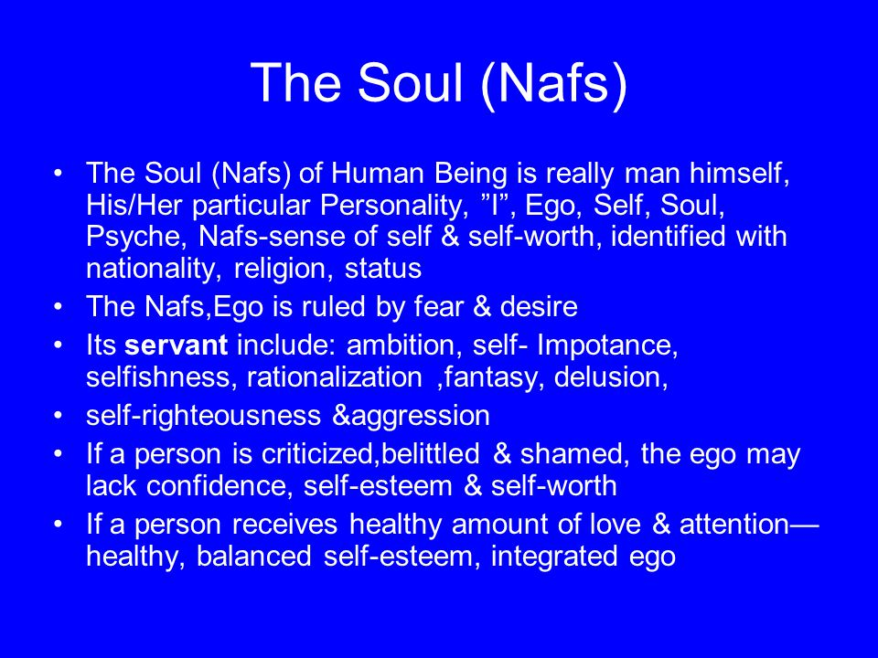 The Soul (Nafs) The Soul (Nafs) of Human Being is really man himself, His/Her particular Personality, I , Ego, Self, Soul, Psyche, Nafs-sense of self & self-worth, identified with nationality, religion, status The Nafs,Ego is ruled by fear & desire Its servant include: ambition, self- Impotance, selfishness, rationalization,fantasy, delusion, self-righteousness &aggression If a person is criticized,belittled & shamed, the ego may lack confidence, self-esteem & self-worth If a person receives healthy amount of love & attention— healthy, balanced self-esteem, integrated ego