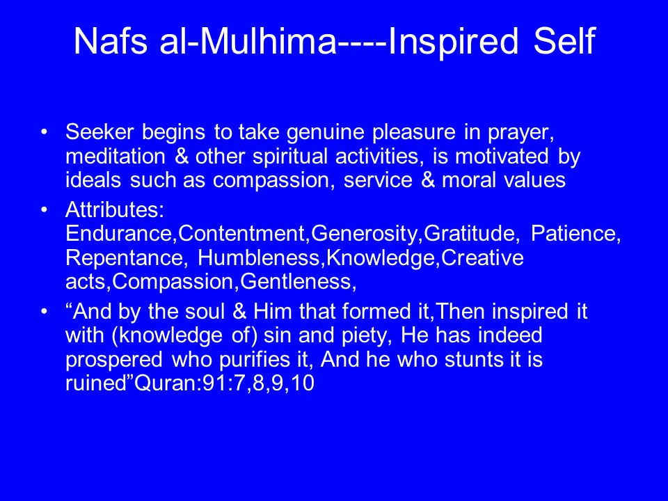 Nafs al-Mulhima----Inspired Self Seeker begins to take genuine pleasure in prayer, meditation & other spiritual activities, is motivated by ideals such as compassion, service & moral values Attributes: Endurance,Contentment,Generosity,Gratitude, Patience, Repentance, Humbleness,Knowledge,Creative acts,Compassion,Gentleness, And by the soul & Him that formed it,Then inspired it with (knowledge of) sin and piety, He has indeed prospered who purifies it, And he who stunts it is ruined Quran:91:7,8,9,10