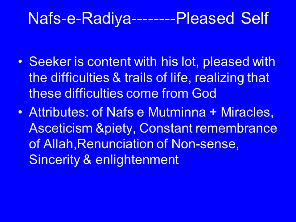 Nafs-e-Radiya--------Pleased Self Seeker is content with his lot, pleased with the difficulties & trails of life, realizing that these difficulties come from God Attributes: of Nafs e Mutminna + Miracles, Asceticism &piety, Constant remembrance of Allah,Renunciation of Non-sense, Sincerity & enlightenment