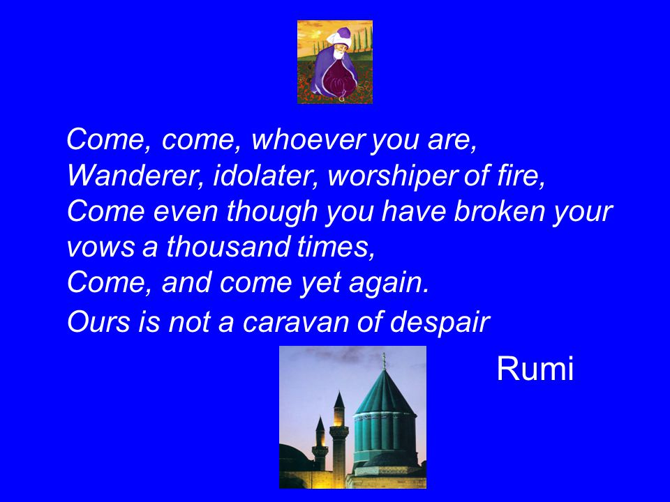 Come, come, whoever you are, Wanderer, idolater, worshiper of fire, Come even though you have broken your vows a thousand times, Come, and come yet ag