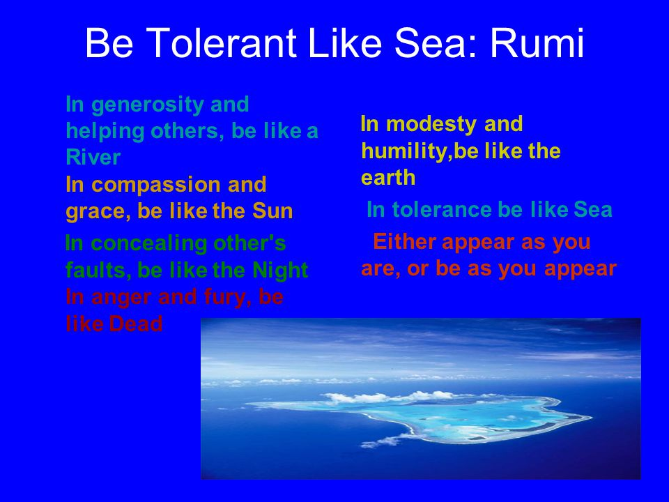 Be Tolerant Like Sea: Rumi In generosity and helping others, be like a River In compassion and grace, be like the Sun In concealing other's faults, be
