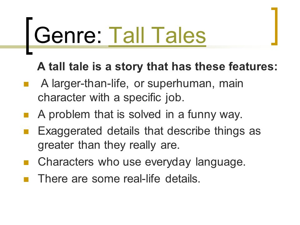 Genre: Tall TalesTall Tales A tall tale is a story that has these features: A larger-than-life, or superhuman, main character with a specific job.