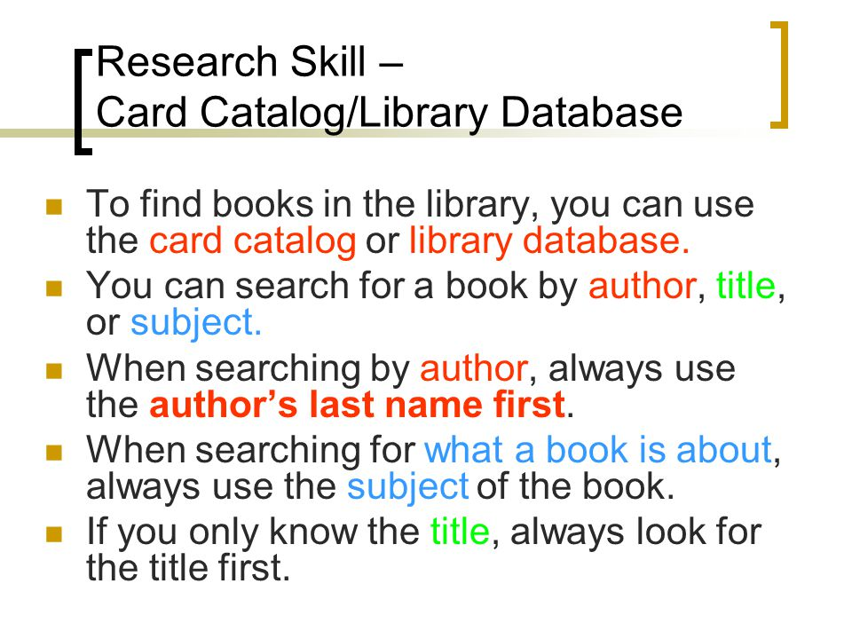 Research Skill – Card Catalog/Library Database To find books in the library, you can use the card catalog or library database.