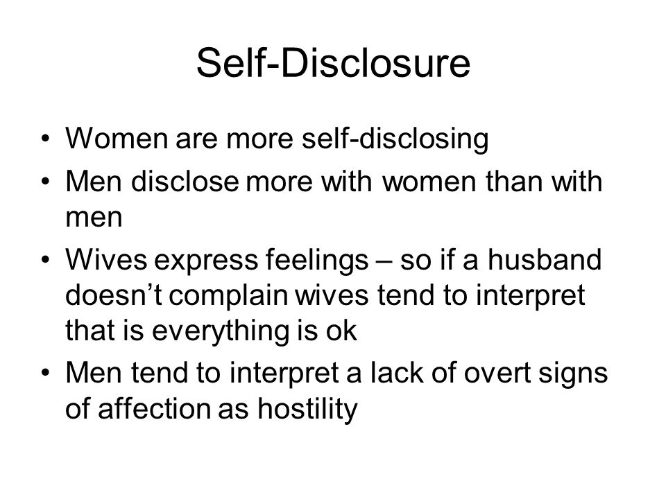 Self-Disclosure Women are more self-disclosing Men disclose more with women than with men Wives express feelings – so if a husband doesn't complain wives tend to interpret that is everything is ok Men tend to interpret a lack of overt signs of affection as hostility