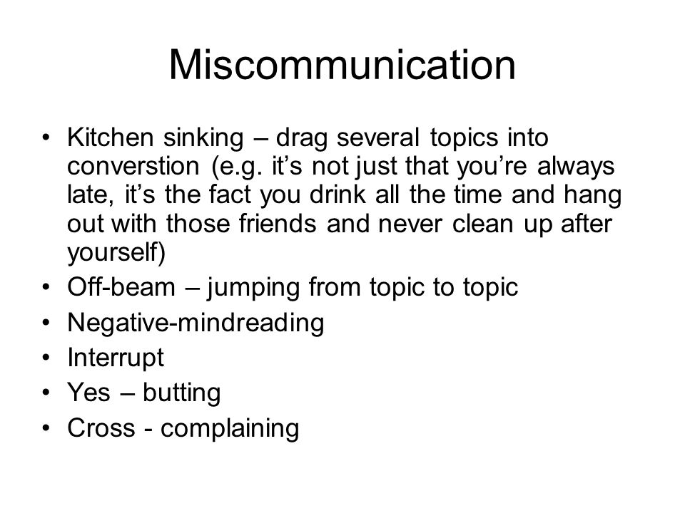 Miscommunication Kitchen sinking – drag several topics into converstion (e.g.