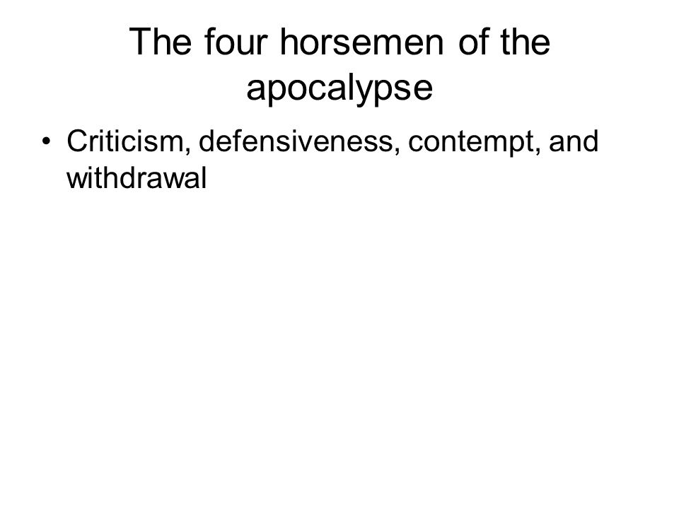 The four horsemen of the apocalypse Criticism, defensiveness, contempt, and withdrawal