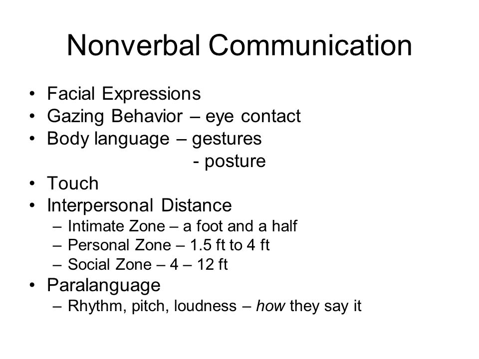 Nonverbal Communication Facial Expressions Gazing Behavior – eye contact Body language – gestures - posture Touch Interpersonal Distance –Intimate Zone – a foot and a half –Personal Zone – 1.5 ft to 4 ft –Social Zone – 4 – 12 ft Paralanguage –Rhythm, pitch, loudness – how they say it