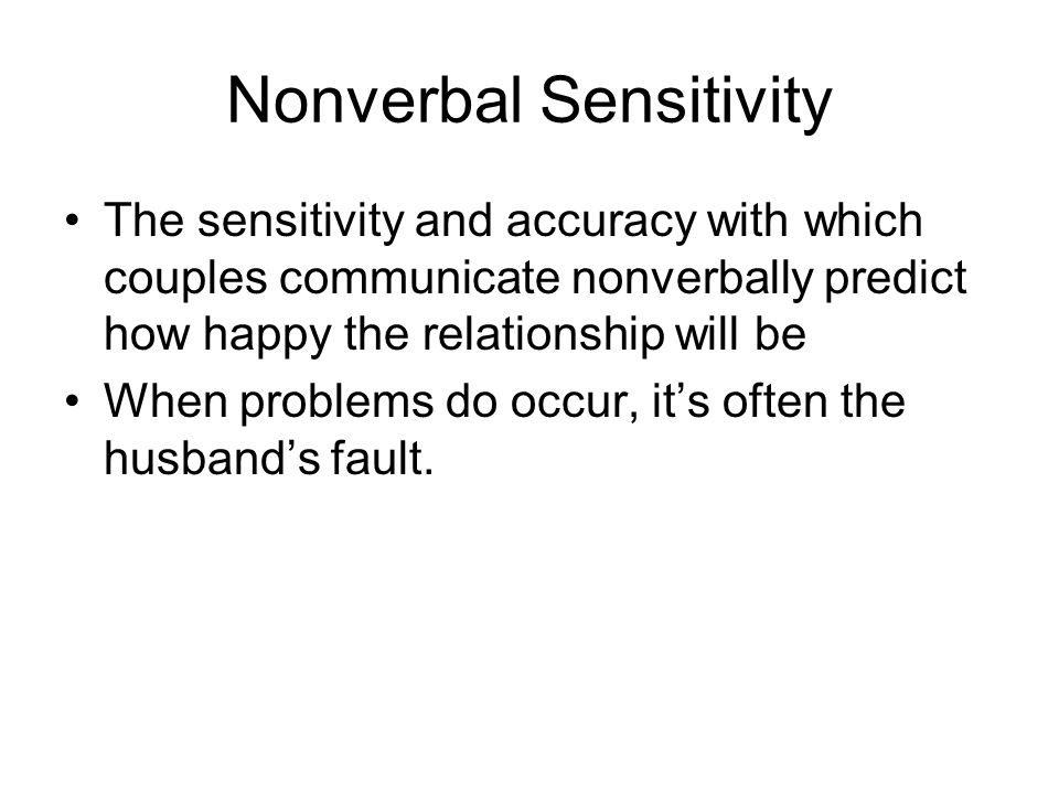 Nonverbal Sensitivity The sensitivity and accuracy with which couples communicate nonverbally predict how happy the relationship will be When problems do occur, it's often the husband's fault.
