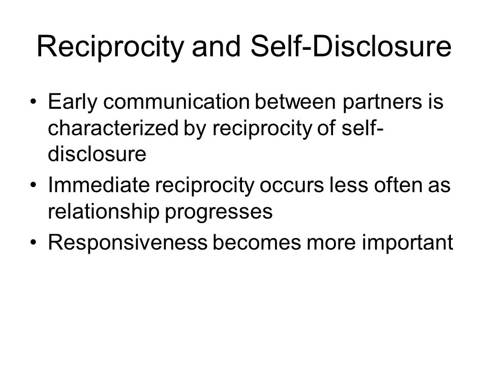 Reciprocity and Self-Disclosure Early communication between partners is characterized by reciprocity of self- disclosure Immediate reciprocity occurs less often as relationship progresses Responsiveness becomes more important
