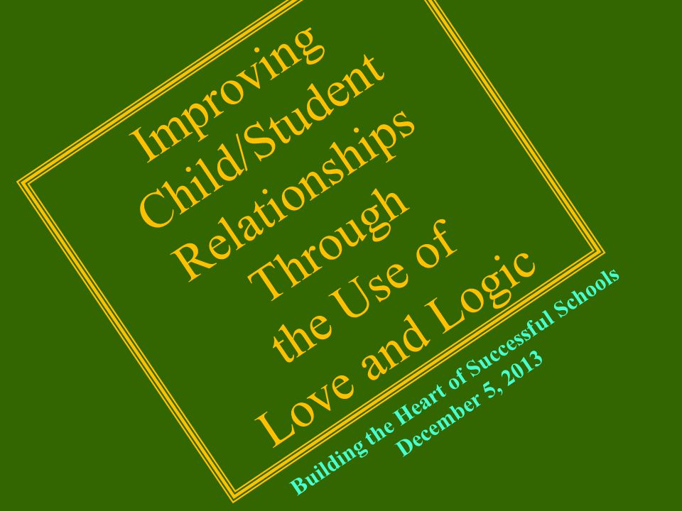 Building the Heart of Successful Schools December 5, 2013 Improving Child/Student Relationships Through the Use of Love and Logic