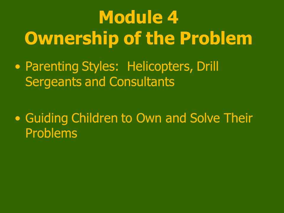 Module 4 Ownership of the Problem Parenting Styles: Helicopters, Drill Sergeants and Consultants Guiding Children to Own and Solve Their Problems