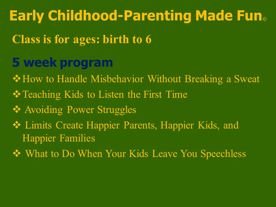 Early Childhood-Parenting Made Fun © Class is for ages: birth to 6 5 week program  How to Handle Misbehavior Without Breaking a Sweat  Teaching Kids to Listen the First Time  Avoiding Power Struggles  Limits Create Happier Parents, Happier Kids, and Happier Families  What to Do When Your Kids Leave You Speechless