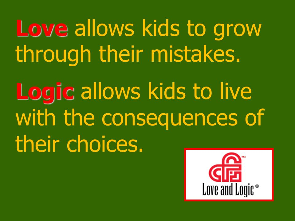 Love and Logic's Big Messages Children: Learn to take responsibility for their actions and own their problems Learn to solve problems they create Become excellent problem solvers Use mistakes as learning opportunities