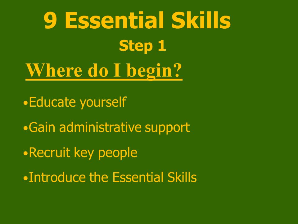 9 Essential Skills Educate yourself Gain administrative support Recruit key people Introduce the Essential Skills Step 1 Where do I begin?