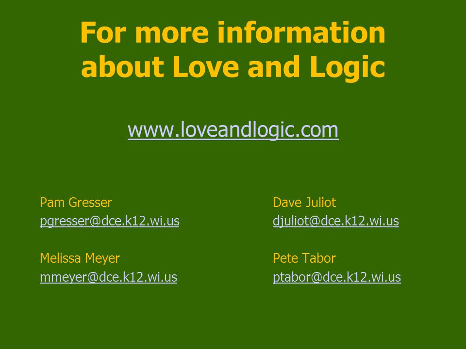 For more information about Love and Logic www.loveandlogic.com Pam GresserDave Juliot pgresser@dce.k12.wi.usdjuliot@dce.k12.wi.us Melissa MeyerPete Tabor mmeyer@dce.k12.wi.usmmeyer@dce.k12.wi.us ptabor@dce.k12.wi.usptabor@dce.k12.wi.us
