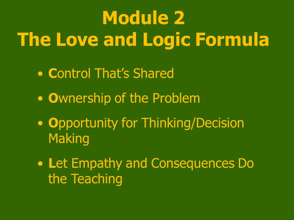 Module 2 The Love and Logic Formula Control That's Shared Ownership of the Problem Opportunity for Thinking/Decision Making Let Empathy and Consequences Do the Teaching
