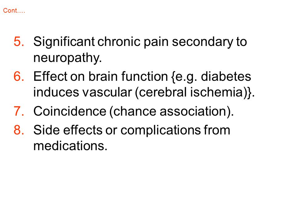 5.Significant chronic pain secondary to neuropathy. 6.Effect on brain function {e.g. diabetes induces vascular (cerebral ischemia)}. 7.Coincidence (ch