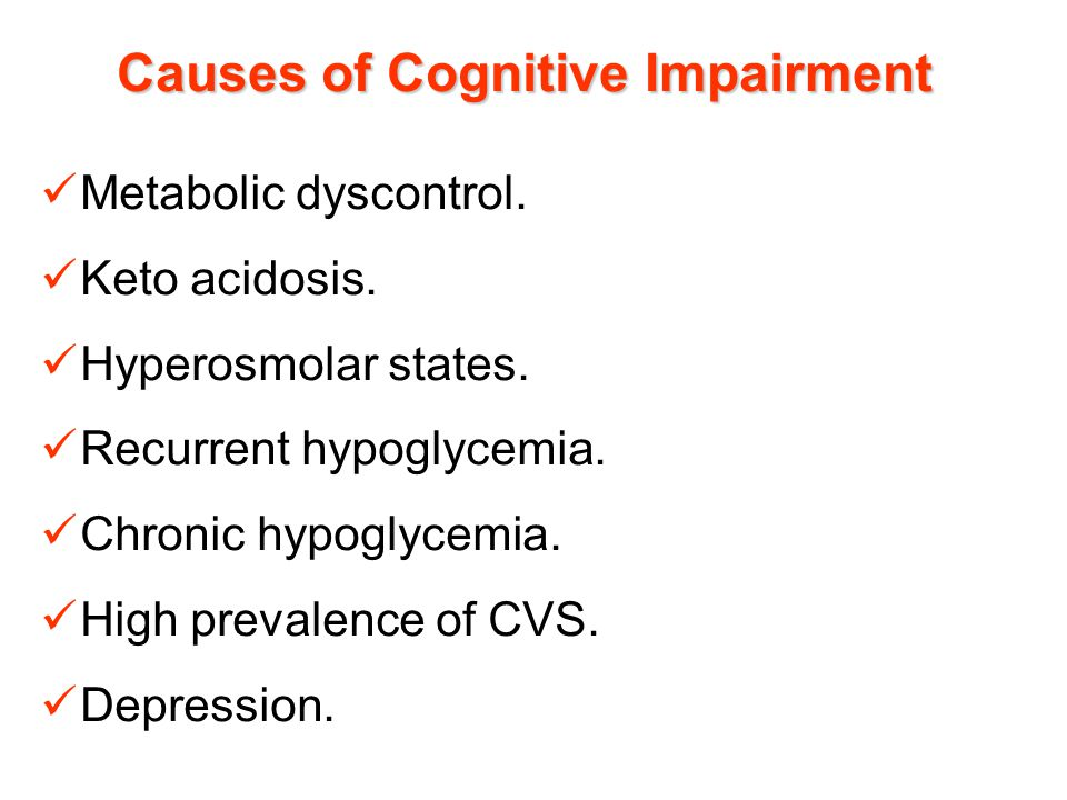 Causes of Cognitive Impairment Metabolic dyscontrol. Keto acidosis. Hyperosmolar states. Recurrent hypoglycemia. Chronic hypoglycemia. High prevalence
