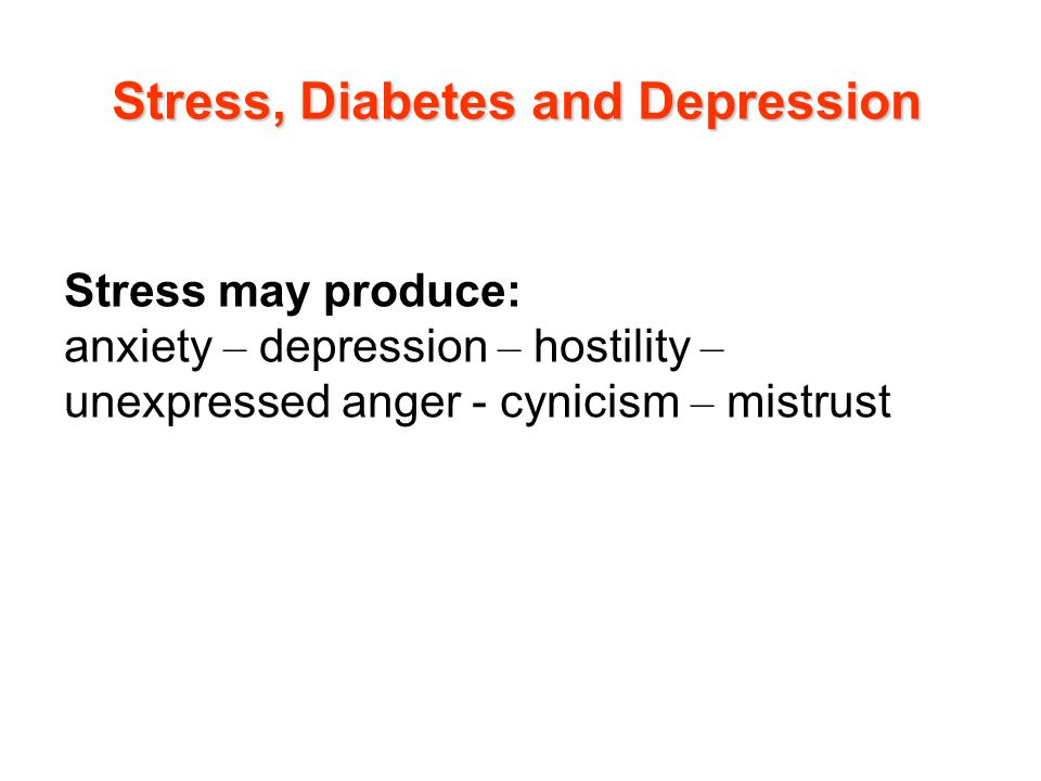 Stress may produce: anxiety – depression – hostility – unexpressed anger - cynicism – mistrust Stress, Diabetes and Depression