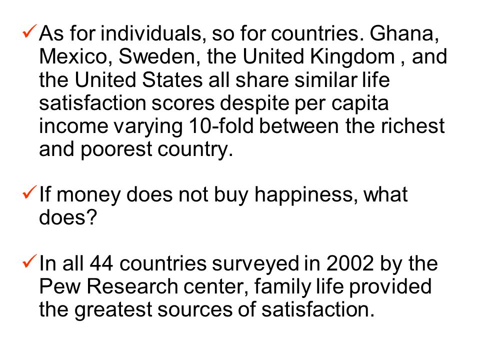 As for individuals, so for countries. Ghana, Mexico, Sweden, the United Kingdom, and the United States all share similar life satisfaction scores desp
